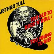Jethro Tull - Too Old To Rock n Roll: Too Young To Die! lyrics